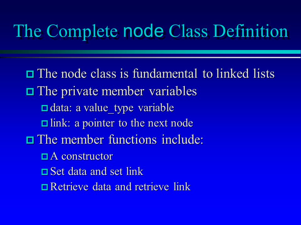 The Complete node Class Definition p The node class is fundamental to linked lists p The private member variables p data: a value_type variable p link: a pointer to the next node p The member functions include: p A constructor p Set data and set link p Retrieve data and retrieve link