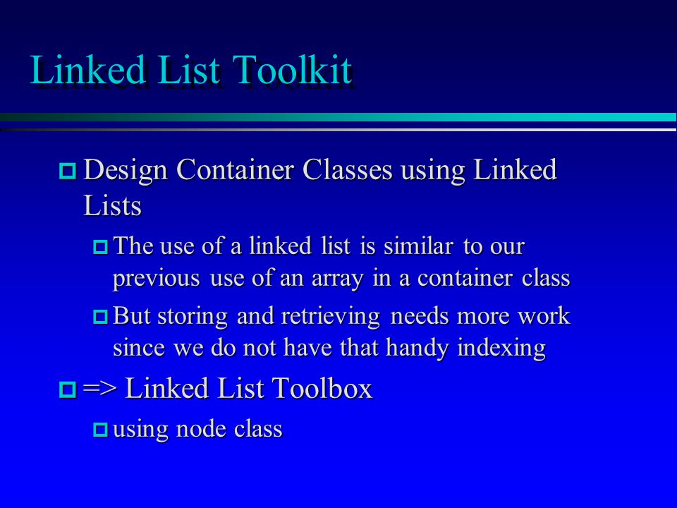Linked List Toolkit p Design Container Classes using Linked Lists p The use of a linked list is similar to our previous use of an array in a container class p But storing and retrieving needs more work since we do not have that handy indexing p => Linked List Toolbox p using node class