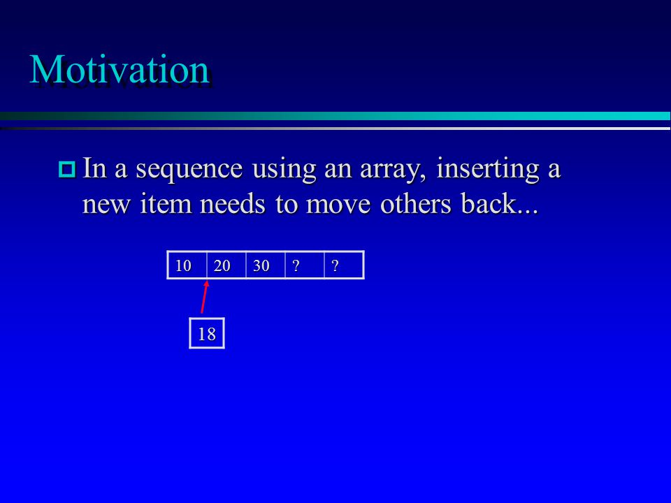 Motivation p In a sequence using an array, inserting a new item needs to move others back...