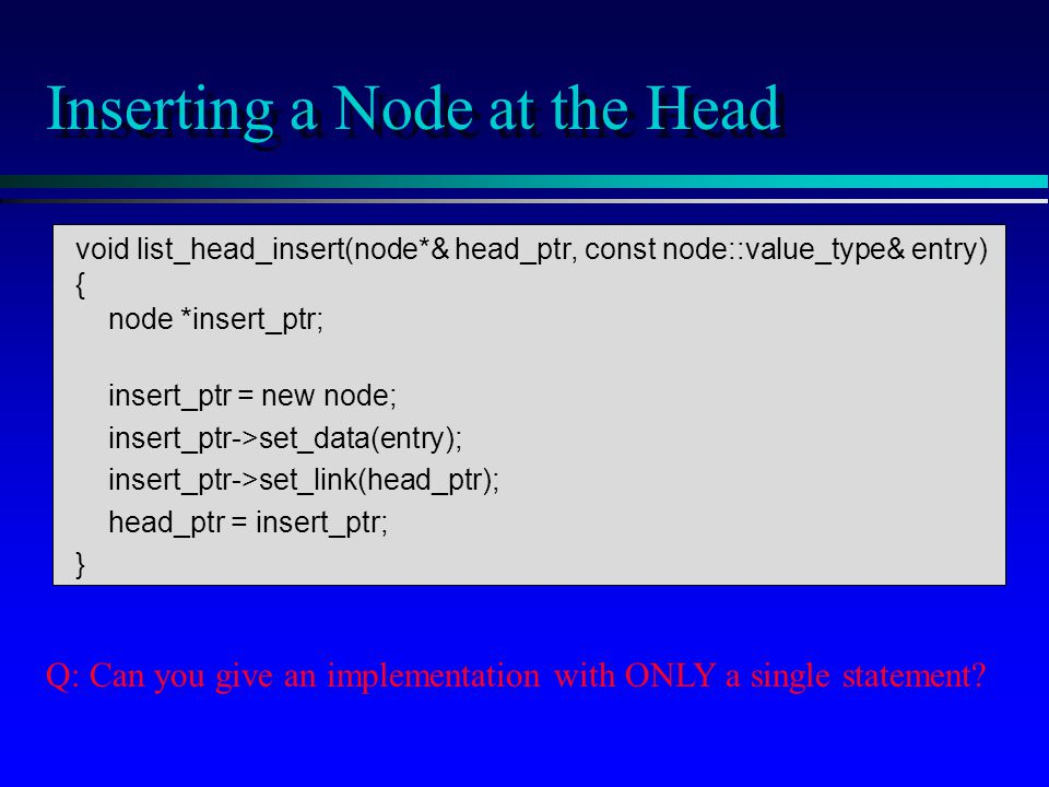 void list_head_insert(node*& head_ptr, const node::value_type& entry) { node *insert_ptr; insert_ptr = new node; insert_ptr->set_data(entry); insert_ptr->set_link(head_ptr); head_ptr = insert_ptr; } Inserting a Node at the Head Q: Can you give an implementation with ONLY a single statement