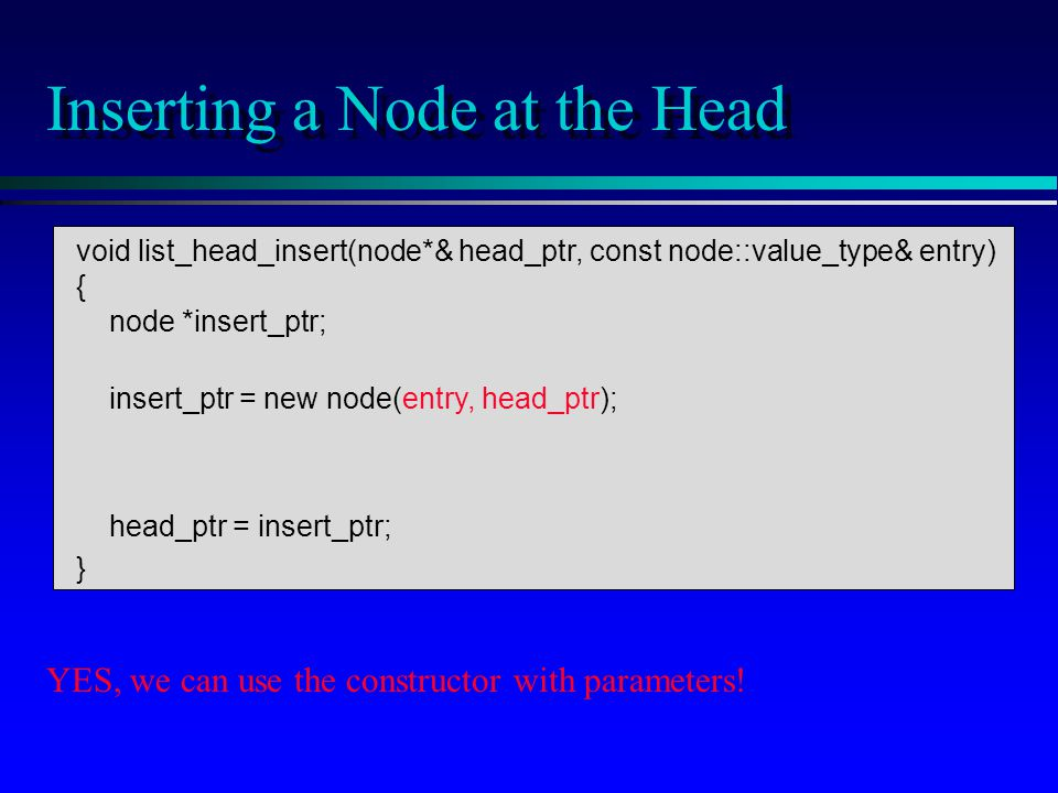 void list_head_insert(node*& head_ptr, const node::value_type& entry) { node *insert_ptr; insert_ptr = new node(entry, head_ptr); head_ptr = insert_ptr; } Inserting a Node at the Head YES, we can use the constructor with parameters!