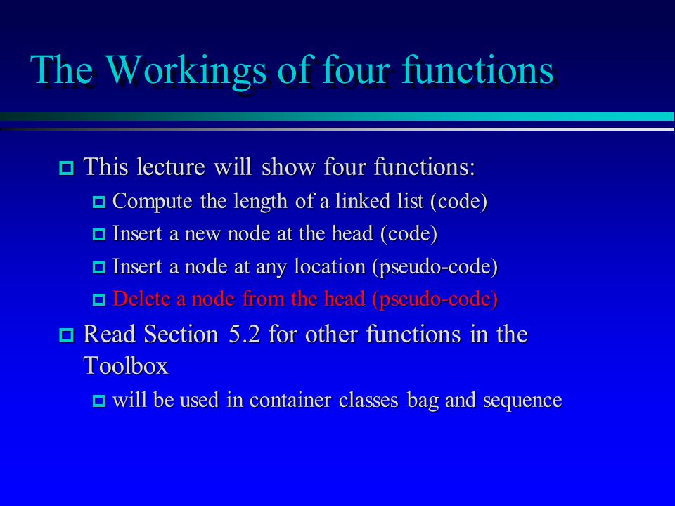 The Workings of four functions p This lecture will show four functions: p Compute the length of a linked list (code) p Insert a new node at the head (code) p Insert a node at any location (pseudo-code) p Delete a node from the head (pseudo-code) p Read Section 5.2 for other functions in the Toolbox p will be used in container classes bag and sequence