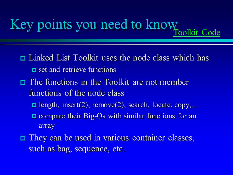 Key points you need to know p Linked List Toolkit uses the node class which has p set and retrieve functions p The functions in the Toolkit are not member functions of the node class p length, insert(2), remove(2), search, locate, copy,...