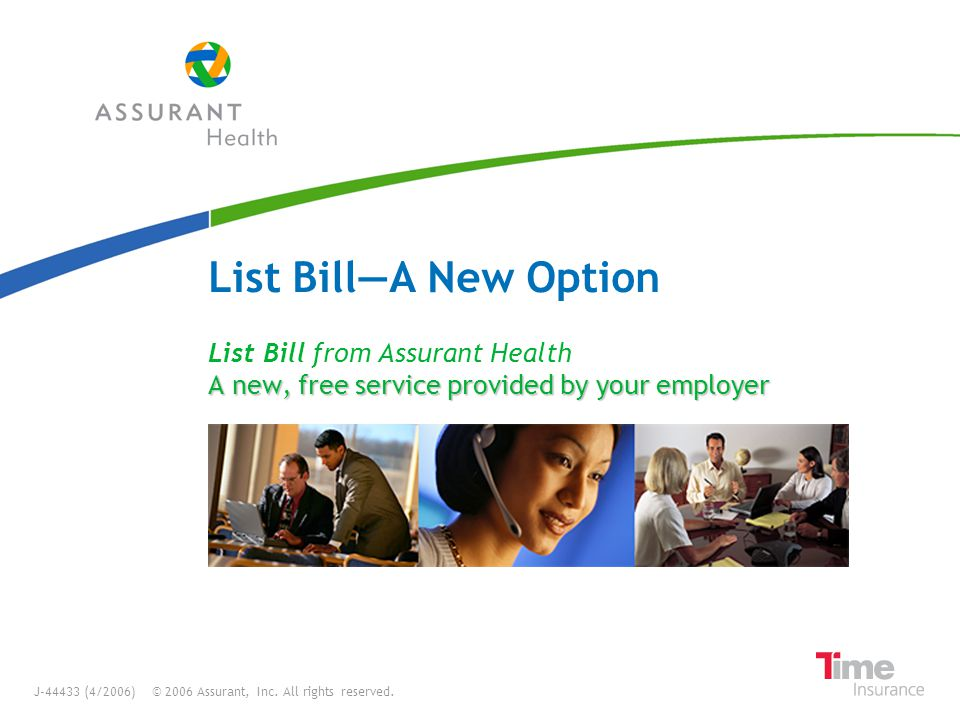 A new, free service provided by your employer List Bill from Assurant Health A new, free service provided by your employer List BillA New Option J-44433 (4/2006) © 2006 Assurant, Inc.