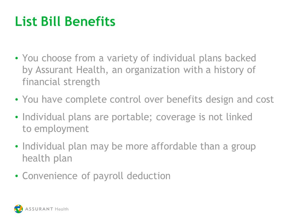 List Bill Benefits You choose from a variety of individual plans backed by Assurant Health, an organization with a history of financial strength You have complete control over benefits design and cost Individual plans are portable; coverage is not linked to employment Individual plan may be more affordable than a group health plan Convenience of payroll deduction