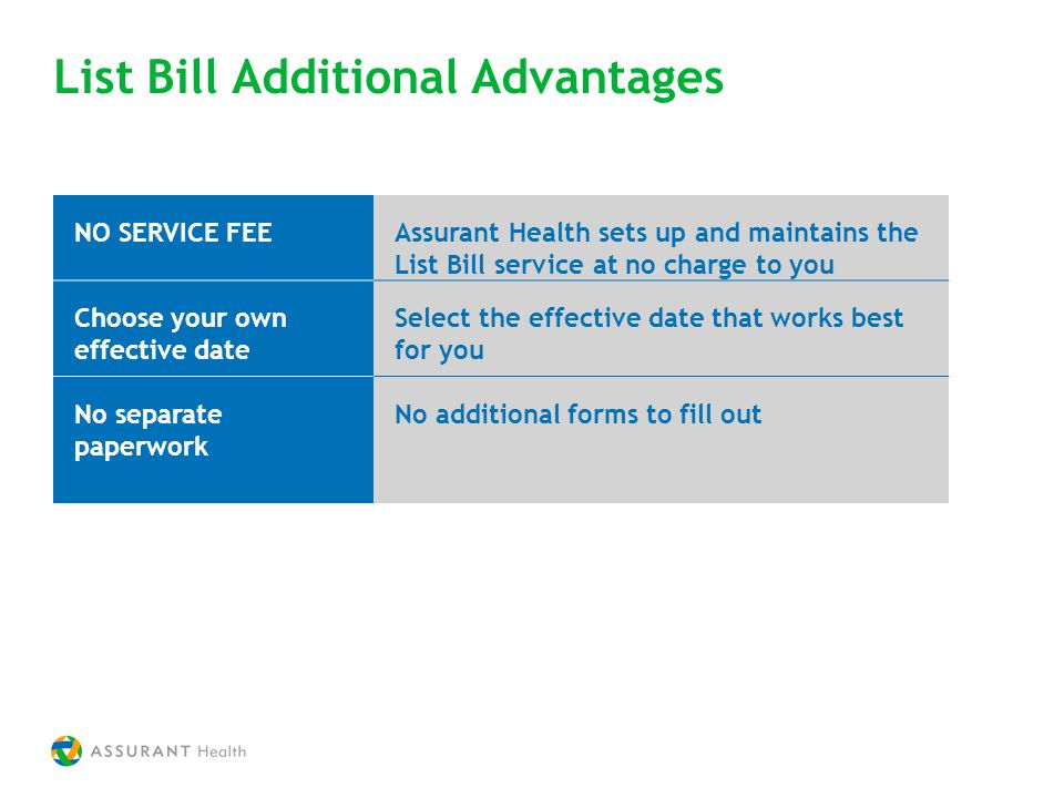 List Bill Additional Advantages NO SERVICE FEEAssurant Health sets up and maintains the List Bill service at no charge to you Choose your own effective date Select the effective date that works best for you No separate paperwork No additional forms to fill out