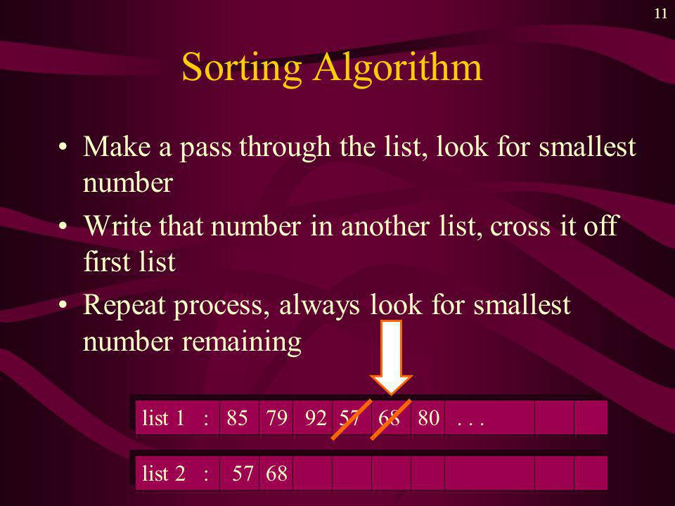 10 Sorting Algorithm Make a pass through the list, look for smallest number Write that number in another list, cross it off first list list 1 :