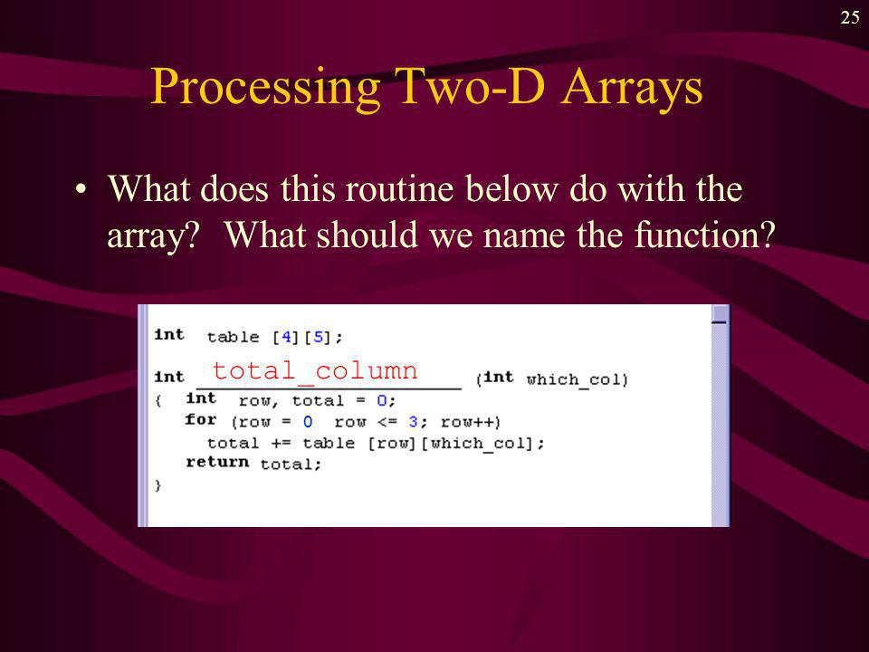 24 Processing Two-D Arrays What does the routine below do with the array.