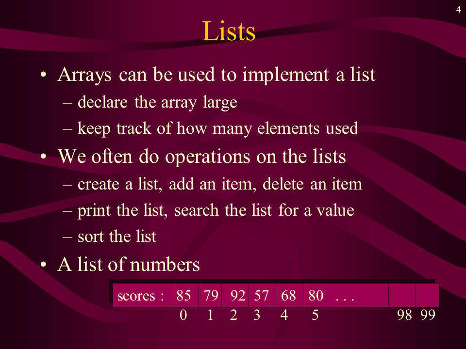 3 Lists Defn => A collection of homogeneous components –linear collection –variable length collection Length the actual number of values stored in the list Example -- a file of time card information Joe, 40, Clyde, 38.5, Sniudly,
