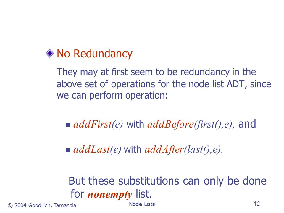 © 2004 Goodrich, Tamassia Node-Lists12 No Redundancy They may at first seem to be redundancy in the above set of operations for the node list ADT, since we can perform operation: addFirst(e) with addBefore(first(),e), and addLast(e) with addAfter(last(),e).