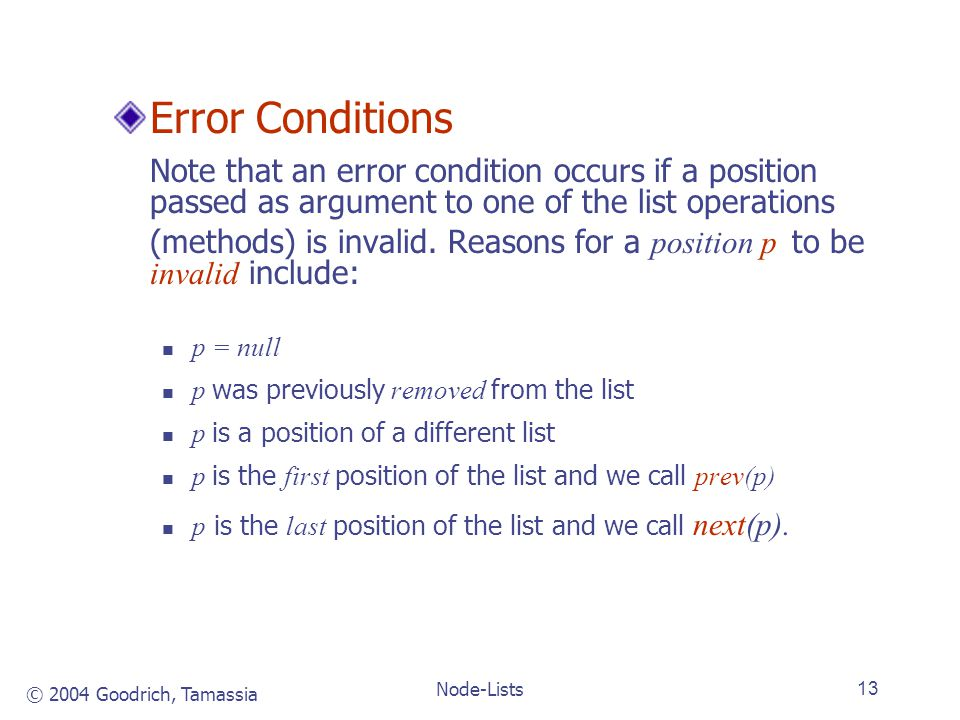 © 2004 Goodrich, Tamassia Node-Lists13 Error Conditions Note that an error condition occurs if a position passed as argument to one of the list operations (methods) is invalid.
