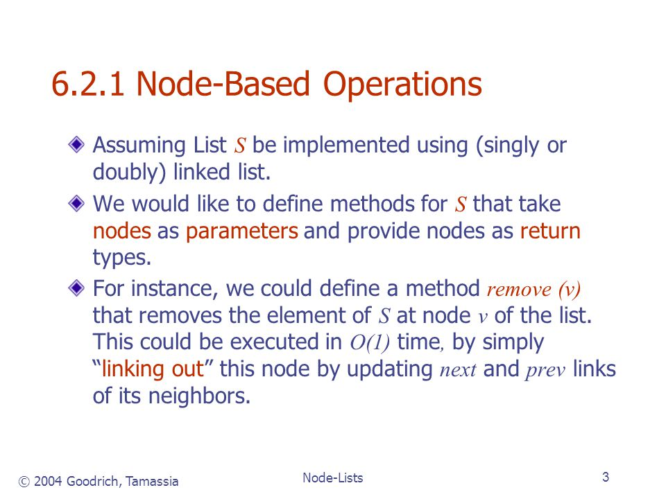 © 2004 Goodrich, Tamassia Node-Lists3 6.2.1 Node-Based Operations Assuming List S be implemented using (singly or doubly) linked list.