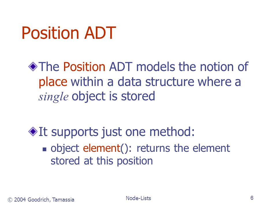 © 2004 Goodrich, Tamassia Node-Lists6 Position ADT The Position ADT models the notion of place within a data structure where a single object is stored It supports just one method: object element(): returns the element stored at this position