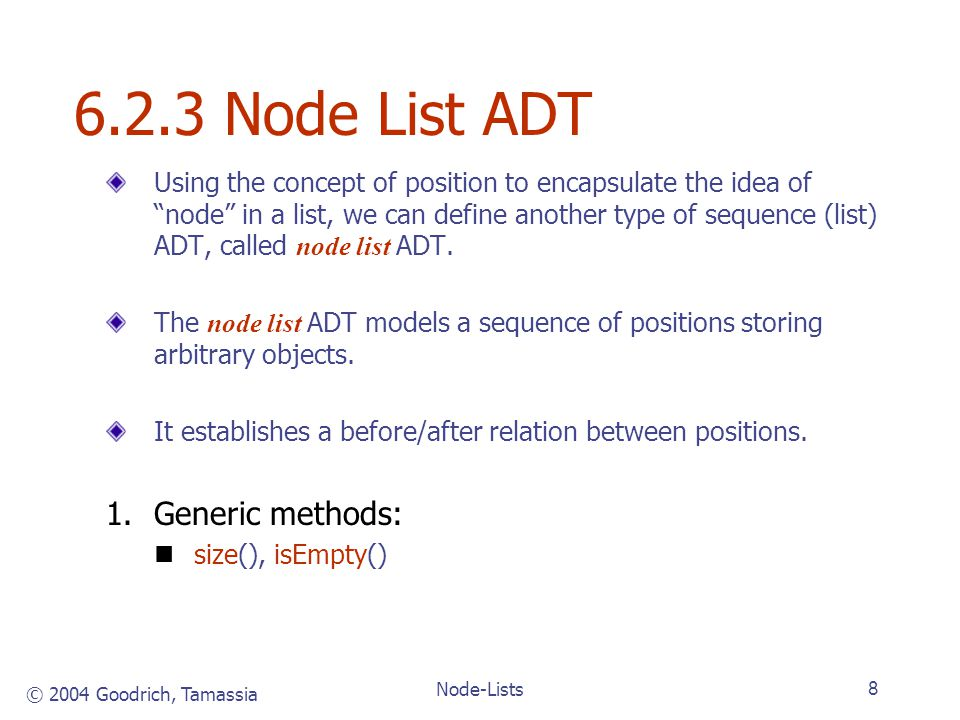 © 2004 Goodrich, Tamassia Node-Lists8 6.2.3 Node List ADT Using the concept of position to encapsulate the idea of node in a list, we can define another type of sequence (list) ADT, called node list ADT.