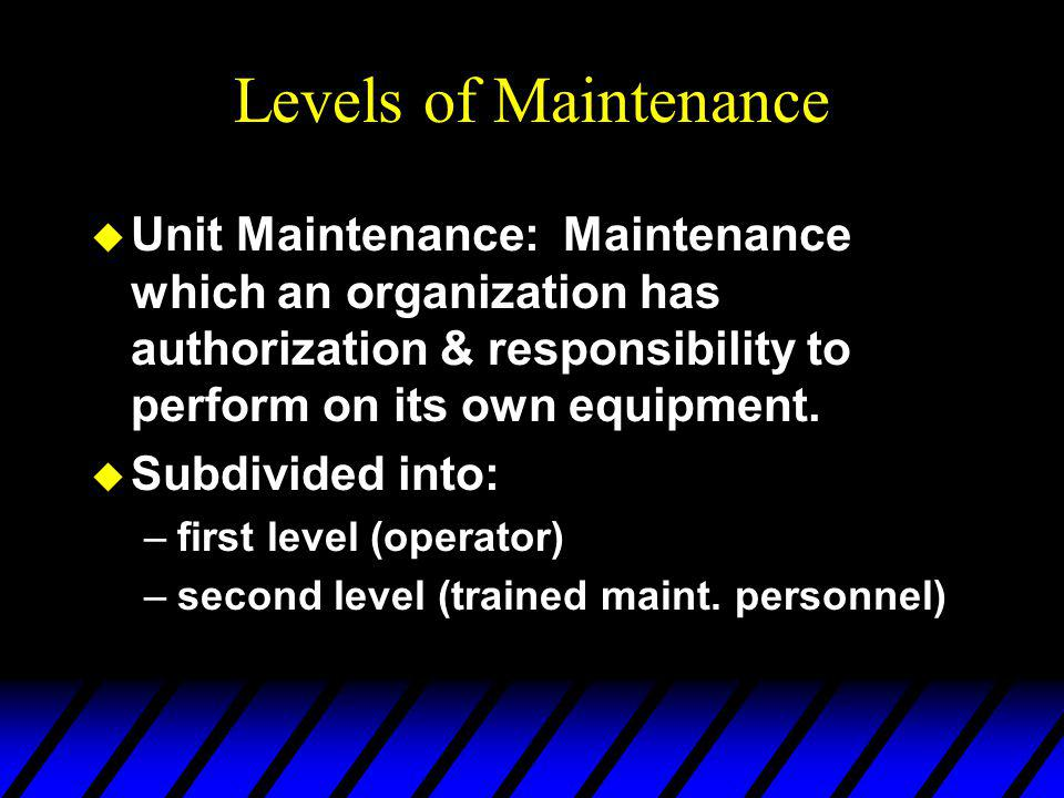 Levels of Maintenance u Unit Maintenance: Maintenance which an organization has authorization & responsibility to perform on its own equipment.