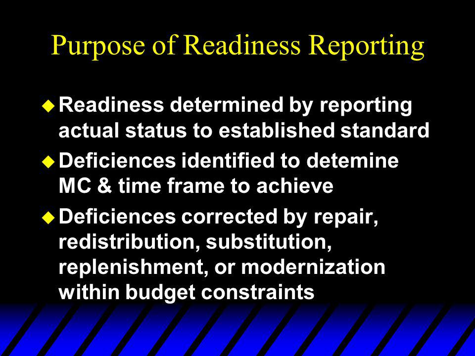 Purpose of Readiness Reporting u Readiness determined by reporting actual status to established standard u Deficiences identified to detemine MC & time frame to achieve u Deficiences corrected by repair, redistribution, substitution, replenishment, or modernization within budget constraints
