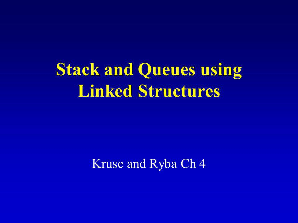 Stack and Queues using Linked Structures Kruse and Ryba Ch 4