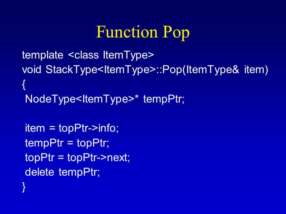 Function Pop template void StackType ::Pop(ItemType& item) { NodeType * tempPtr; item = topPtr->info; tempPtr = topPtr; topPtr = topPtr->next; delete tempPtr; }