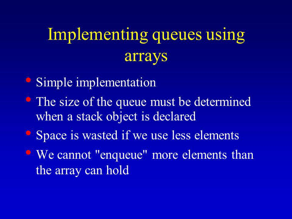 Implementing queues using arrays Simple implementation The size of the queue must be determined when a stack object is declared Space is wasted if we use less elements We cannot enqueue more elements than the array can hold