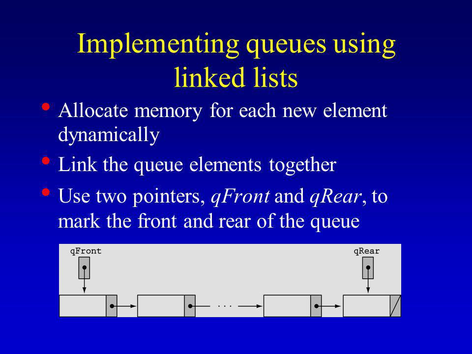 Implementing queues using linked lists Allocate memory for each new element dynamically Link the queue elements together Use two pointers, qFront and qRear, to mark the front and rear of the queue