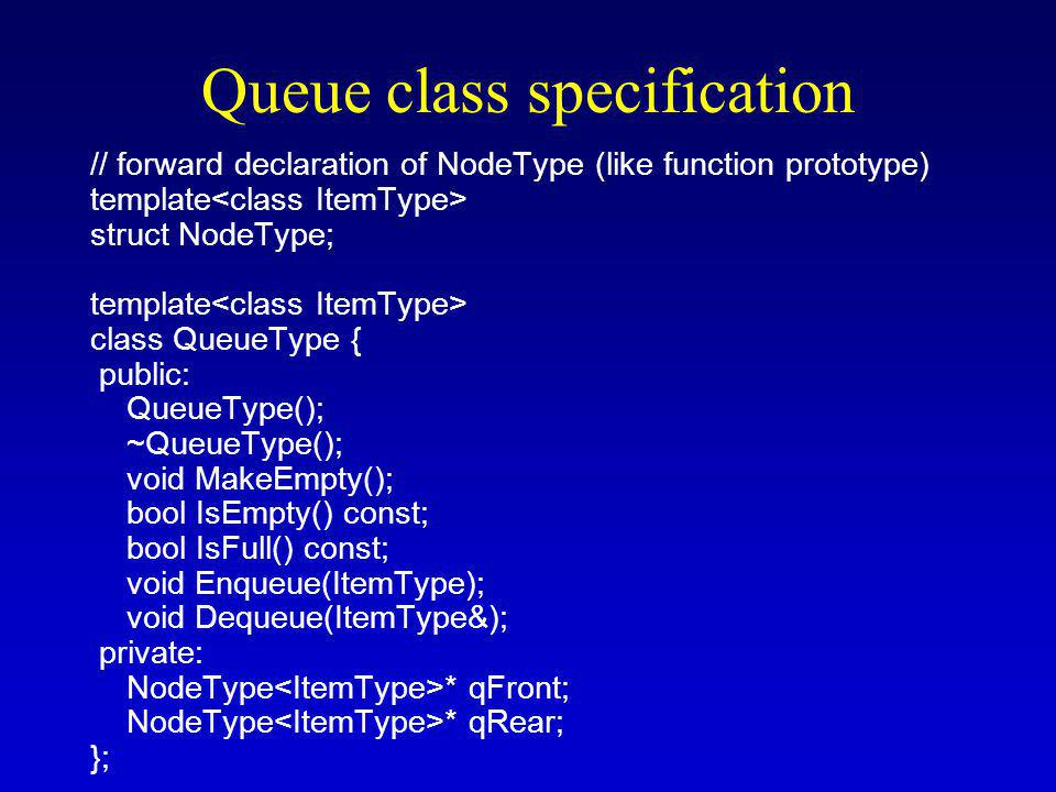 Queue class specification // forward declaration of NodeType (like function prototype) template struct NodeType; template class QueueType { public: QueueType(); ~QueueType(); void MakeEmpty(); bool IsEmpty() const; bool IsFull() const; void Enqueue(ItemType); void Dequeue(ItemType&); private: NodeType * qFront; NodeType * qRear; };