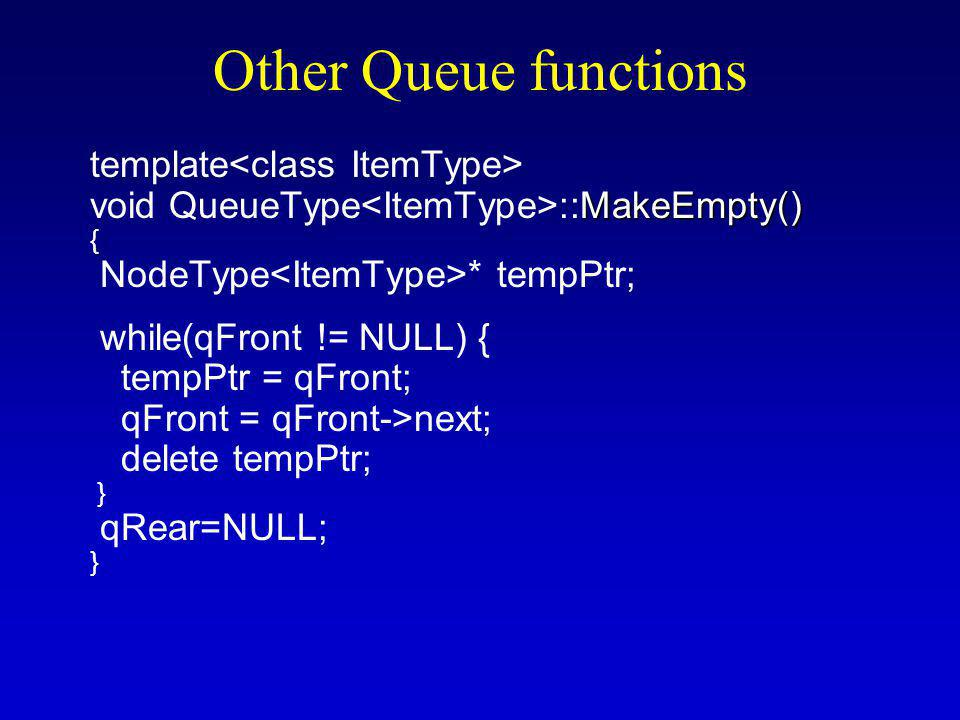 Other Queue functions template MakeEmpty() void QueueType ::MakeEmpty() { NodeType * tempPtr; while(qFront != NULL) { tempPtr = qFront; qFront = qFront->next; delete tempPtr; } qRear=NULL; }