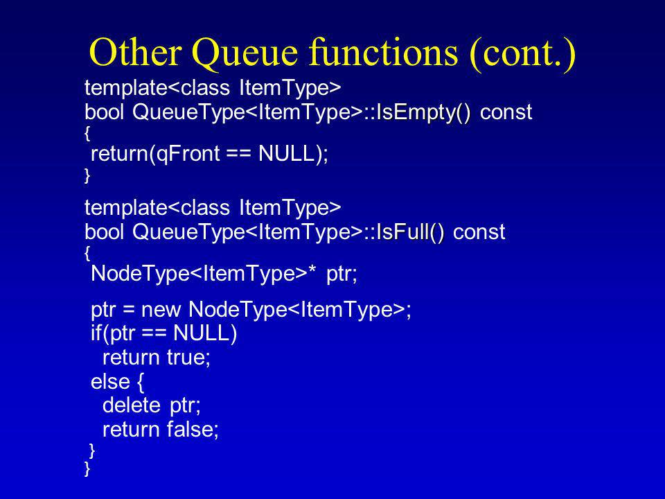 Other Queue functions (cont.) template IsEmpty() bool QueueType ::IsEmpty() const { return(qFront == NULL); } template IsFull() bool QueueType ::IsFull() const { NodeType * ptr; ptr = new NodeType ; if(ptr == NULL) return true; else { delete ptr; return false; }