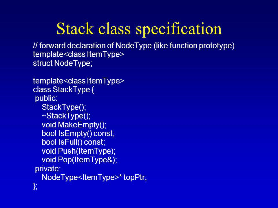 Stack class specification // forward declaration of NodeType (like function prototype) template struct NodeType; template class StackType { public: StackType(); ~StackType(); void MakeEmpty(); bool IsEmpty() const; bool IsFull() const; void Push(ItemType); void Pop(ItemType&); private: NodeType * topPtr; };