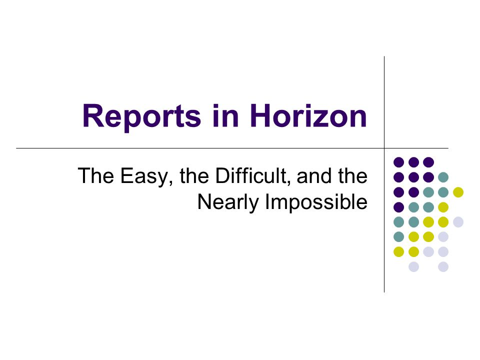 Reports in Horizon The Easy, the Difficult, and the Nearly Impossible