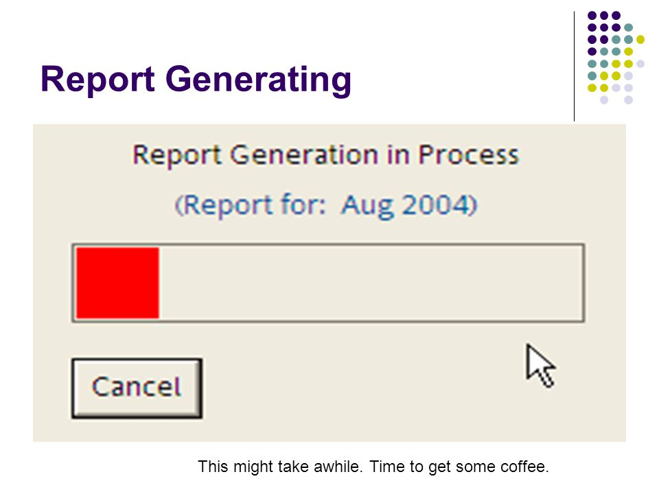 Report Generating This might take awhile. Time to get some coffee.