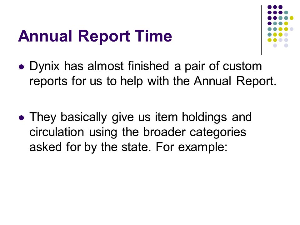 Annual Report Time Dynix has almost finished a pair of custom reports for us to help with the Annual Report.
