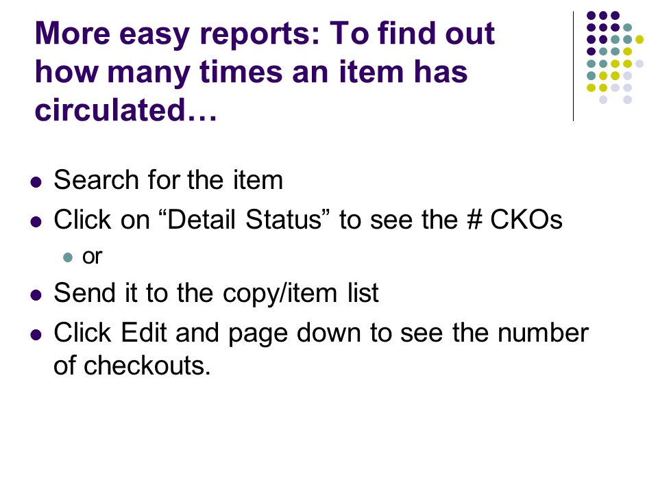 More easy reports: To find out how many times an item has circulated… Search for the item Click on Detail Status to see the # CKOs or Send it to the copy/item list Click Edit and page down to see the number of checkouts.