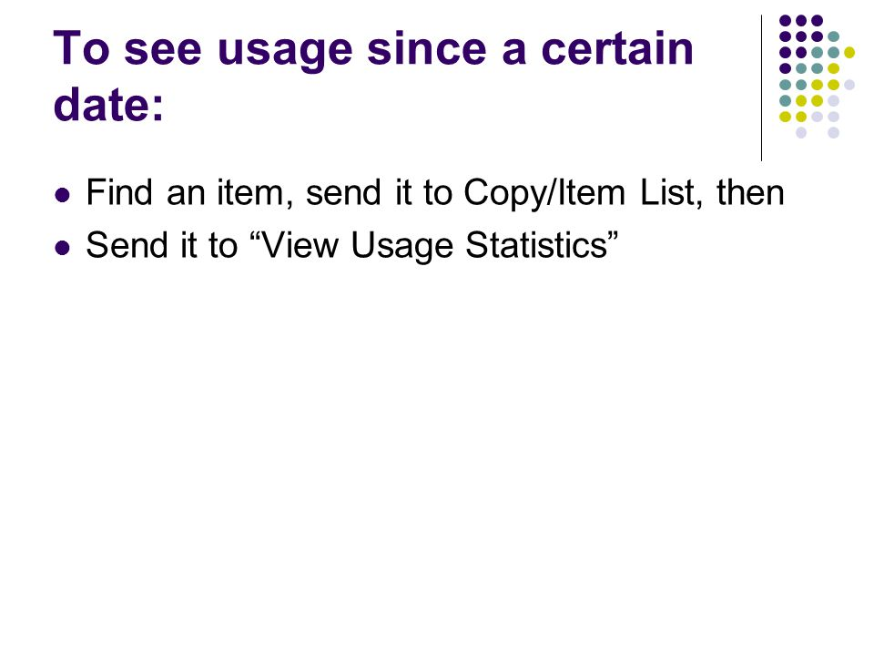 To see usage since a certain date: Find an item, send it to Copy/Item List, then Send it to View Usage Statistics