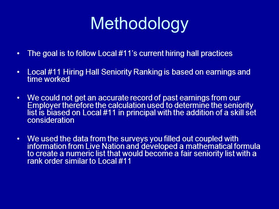 Methodology The goal is to follow Local #11s current hiring hall practices Local #11 Hiring Hall Seniority Ranking is based on earnings and time worked We could not get an accurate record of past earnings from our Employer therefore the calculation used to determine the seniority list is biased on Local #11 in principal with the addition of a skill set consideration We used the data from the surveys you filled out coupled with information from Live Nation and developed a mathematical formula to create a numeric list that would become a fair seniority list with a rank order similar to Local #11