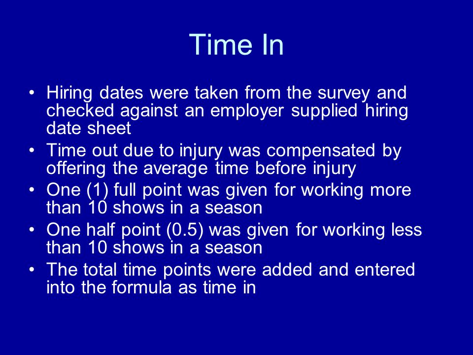 Time In Hiring dates were taken from the survey and checked against an employer supplied hiring date sheet Time out due to injury was compensated by offering the average time before injury One (1) full point was given for working more than 10 shows in a season One half point (0.5) was given for working less than 10 shows in a season The total time points were added and entered into the formula as time in