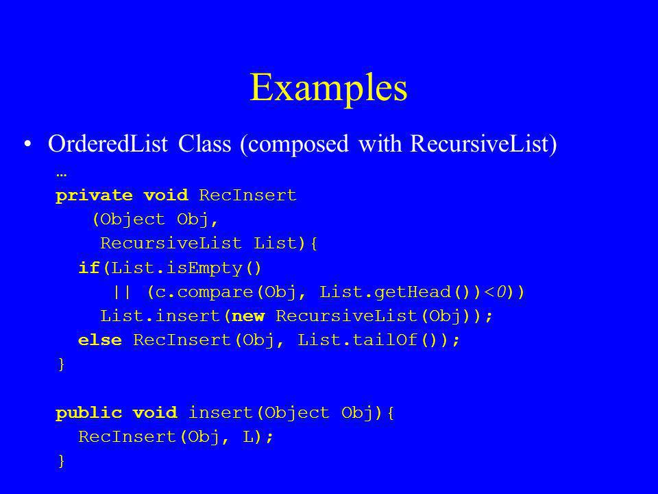 Examples OrderedList Class (composed with RecursiveList) … private void RecInsert (Object Obj, RecursiveList List){ if(List.isEmpty() || (c.compare(Obj, List.getHead())<0)) List.insert(new RecursiveList(Obj)); else RecInsert(Obj, List.tailOf()); } public void insert(Object Obj){ RecInsert(Obj, L); }