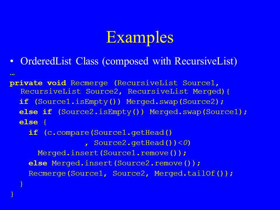 Examples OrderedList Class (composed with RecursiveList) … private void Recmerge (RecursiveList Source1, RecursiveList Source2, RecursiveList Merged){ if (Source1.isEmpty()) Merged.swap(Source2); else if (Source2.isEmpty()) Merged.swap(Source1); else { if (c.compare(Source1.getHead(), Source2.getHead())<0) Merged.insert(Source1.remove()); else Merged.insert(Source2.remove()); Recmerge(Source1, Source2, Merged.tailOf()); }