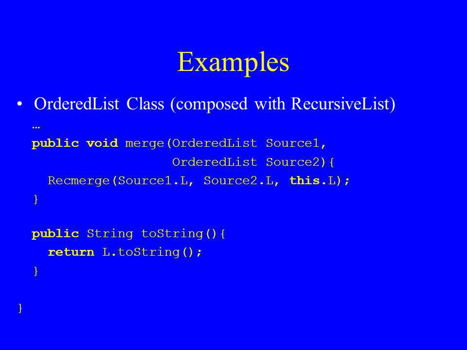 Examples OrderedList Class (composed with RecursiveList) … public void merge(OrderedList Source1, OrderedList Source2){ Recmerge(Source1.L, Source2.L, this.L); } public String toString(){ return L.toString(); }
