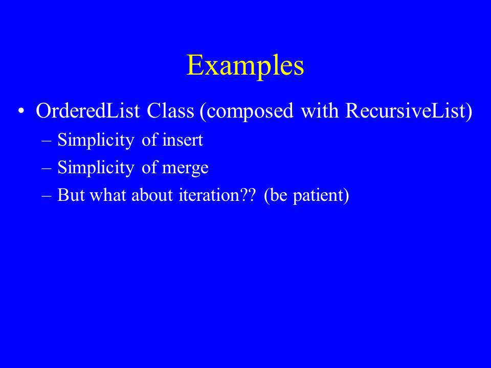 Examples OrderedList Class (composed with RecursiveList) –Simplicity of insert –Simplicity of merge –But what about iteration .