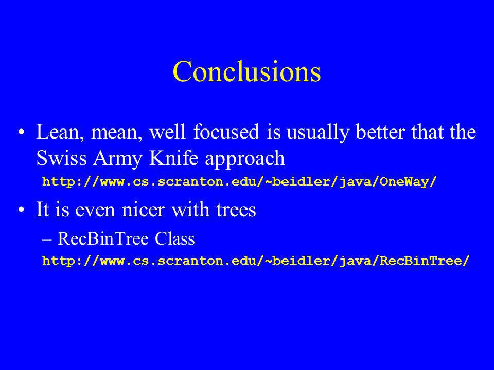 Conclusions Lean, mean, well focused is usually better that the Swiss Army Knife approach http://www.cs.scranton.edu/~beidler/java/OneWay/ It is even nicer with trees –RecBinTree Class http://www.cs.scranton.edu/~beidler/java/RecBinTree/