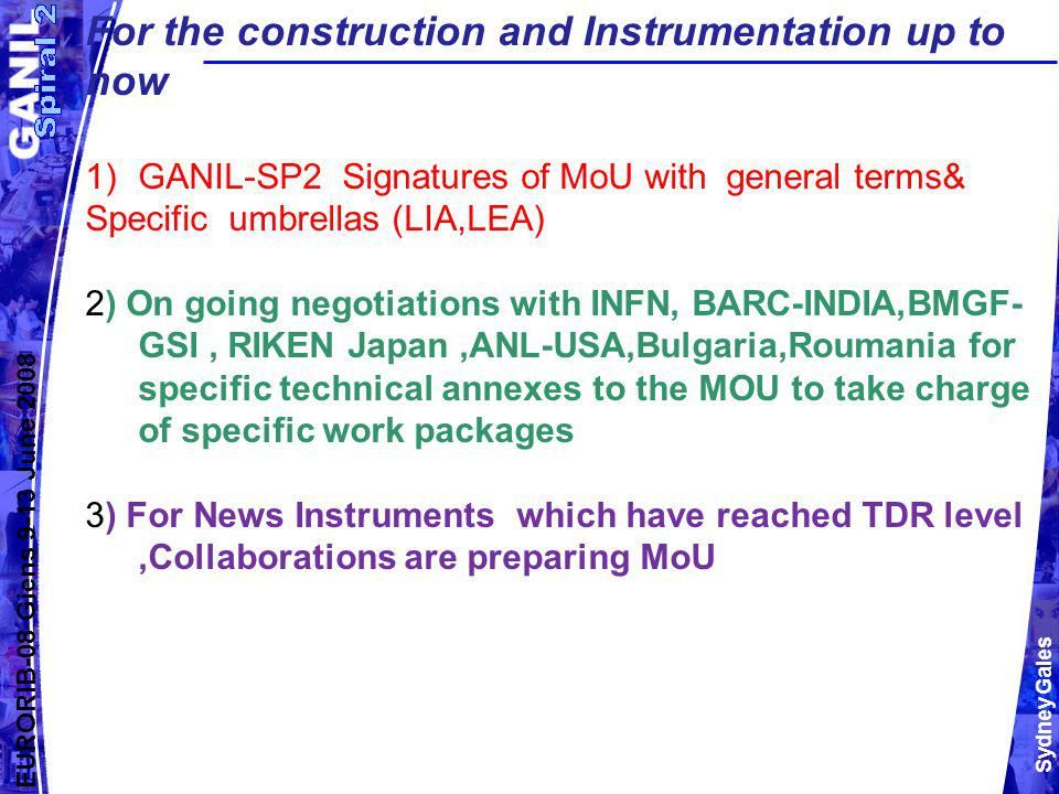 Sydney Gales EURORIB-08 Giens 9-13 June 2008 For the construction and Instrumentation up to now 1)GANIL-SP2 Signatures of MoU with general terms& Specific umbrellas (LIA,LEA) 2) On going negotiations with INFN, BARC-INDIA,BMGF- GSI, RIKEN Japan,ANL-USA,Bulgaria,Roumania for specific technical annexes to the MOU to take charge of specific work packages 3) For News Instruments which have reached TDR level,Collaborations are preparing MoU