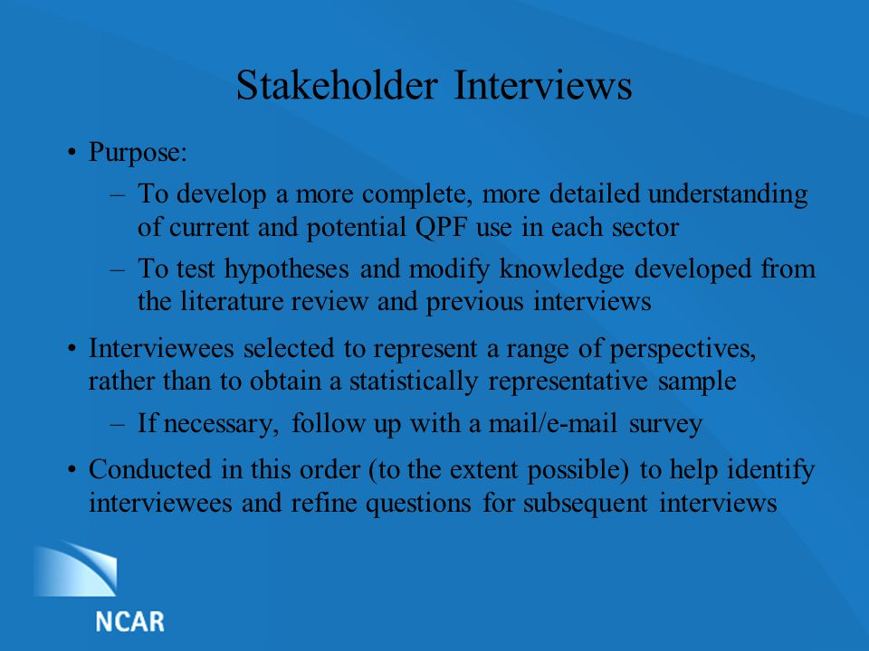 List of Nominations Stakeholder Interviews Purpose: –To develop a more complete, more detailed understanding of current and potential QPF use in each sector –To test hypotheses and modify knowledge developed from the literature review and previous interviews Interviewees selected to represent a range of perspectives, rather than to obtain a statistically representative sample –If necessary, follow up with a mail/e-mail survey Conducted in this order (to the extent possible) to help identify interviewees and refine questions for subsequent interviews