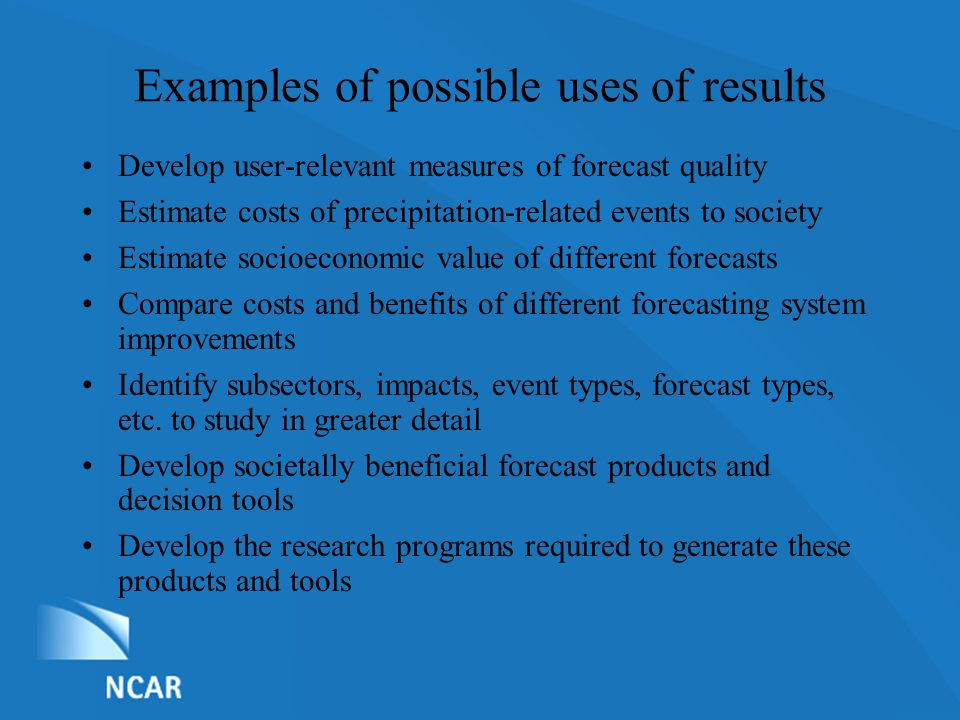 List of Nominations Examples of possible uses of results Develop user-relevant measures of forecast quality Estimate costs of precipitation-related events to society Estimate socioeconomic value of different forecasts Compare costs and benefits of different forecasting system improvements Identify subsectors, impacts, event types, forecast types, etc.