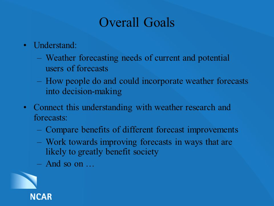 List of Nominations Overall Goals Understand: –Weather forecasting needs of current and potential users of forecasts –How people do and could incorporate weather forecasts into decision-making Connect this understanding with weather research and forecasts: –Compare benefits of different forecast improvements –Work towards improving forecasts in ways that are likely to greatly benefit society –And so on …