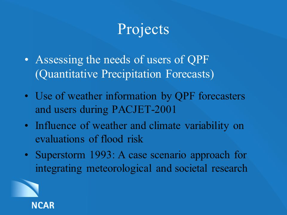 List of Nominations Projects Assessing the needs of users of QPF (Quantitative Precipitation Forecasts) Use of weather information by QPF forecasters and users during PACJET-2001 Influence of weather and climate variability on evaluations of flood risk Superstorm 1993: A case scenario approach for integrating meteorological and societal research
