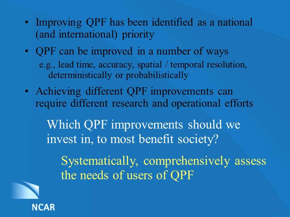 List of Nominations Systematically, comprehensively assess the needs of users of QPF Improving QPF has been identified as a national (and international) priority QPF can be improved in a number of ways e.g., lead time, accuracy, spatial / temporal resolution, deterministically or probabilistically Achieving different QPF improvements can require different research and operational efforts Which QPF improvements should we invest in, to most benefit society