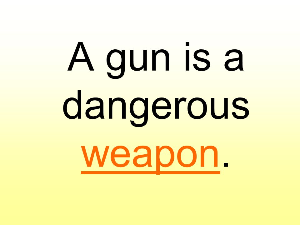A gun is a dangerous weapon.
