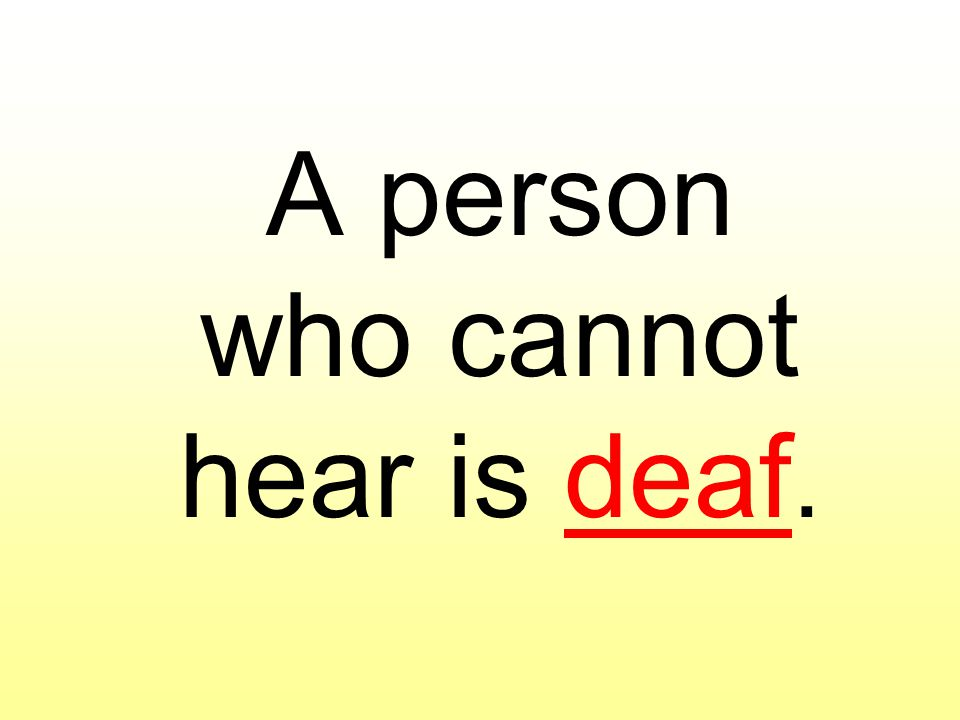 A person who cannot hear is deaf.