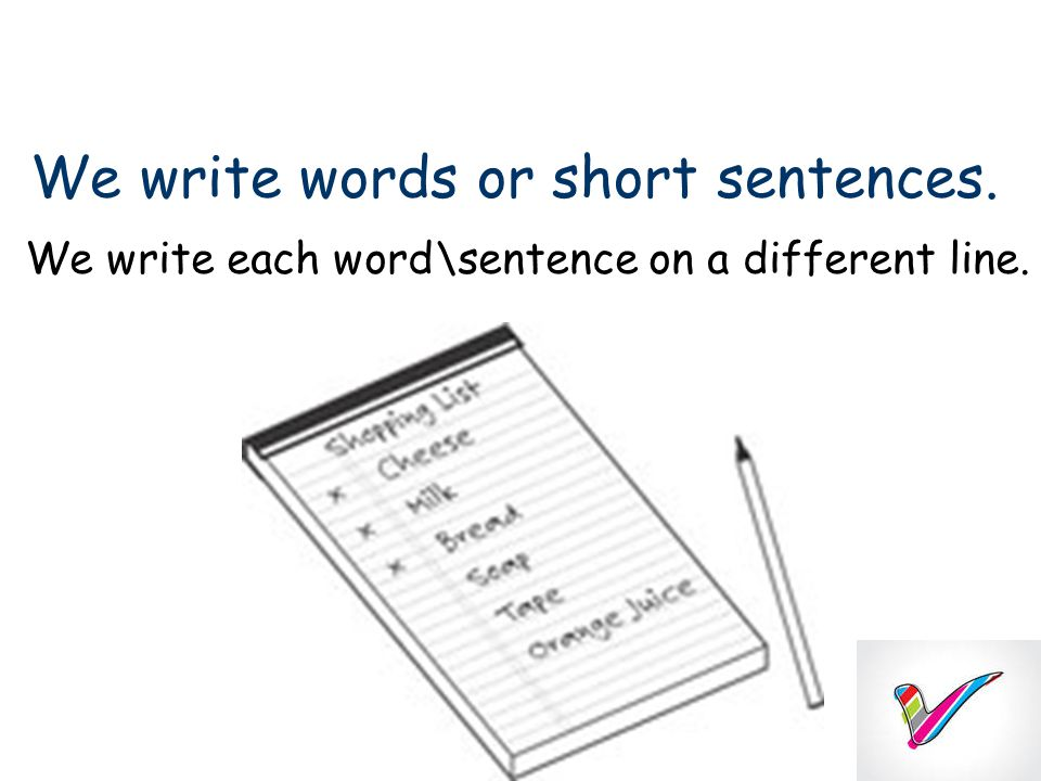 We write words or short sentences. We write each word\sentence on a different line.