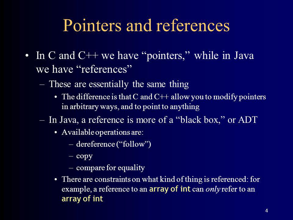4 Pointers and references In C and C++ we have pointers, while in Java we have references –These are essentially the same thing The difference is that C and C++ allow you to modify pointers in arbitrary ways, and to point to anything –In Java, a reference is more of a black box, or ADT Available operations are: –dereference (follow) –copy –compare for equality There are constraints on what kind of thing is referenced: for example, a reference to an array of int can only refer to an array of int